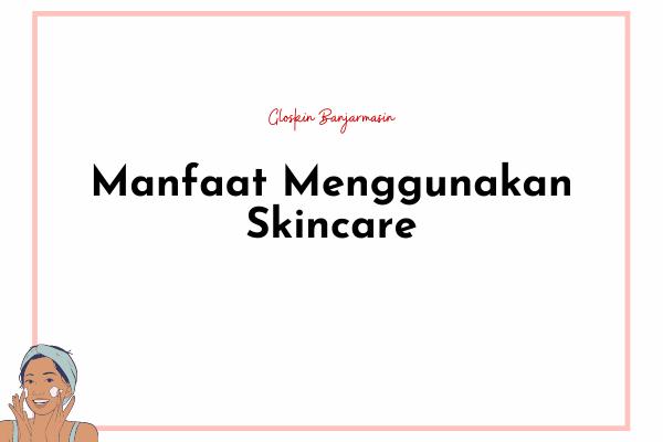 ketahui Manfaat Menggunakan Skincare